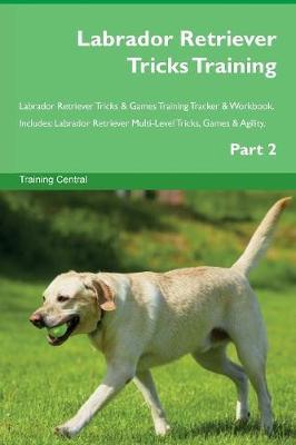 Labrador Retriever Tricks Training Labrador Retriever Tricks & Games Training Tracker & Workbook. Includes: Labrador Retriever Multi-Level Tricks, Games & Agility. Part 2 (Paperback)