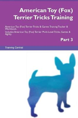 American Toy (Fox) Terrier Tricks Training American Toy (Fox) Terrier Tricks & Games Training Tracker & Workbook. Includes: American Toy (Fox) Terrier Multi-Level Tricks, Games & Agility. Part 3 (Paperback)