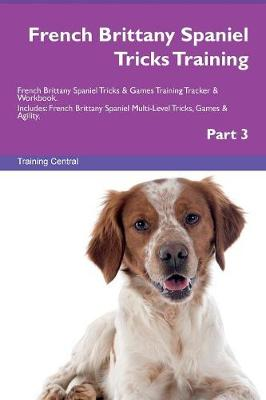 French Brittany Spaniel Tricks Training French Brittany Spaniel Tricks & Games Training Tracker & Workbook. Includes: French Brittany Spaniel Multi-Level Tricks, Games & Agility. Part 3 (Paperback)