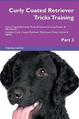 Curly Coated Retriever Tricks Training Curly Coated Retriever Tricks & Games Training Tracker & Workbook. Includes: Curly Coated Retriever Multi-Level Tricks, Games & Agility. Part 3 (Paperback)