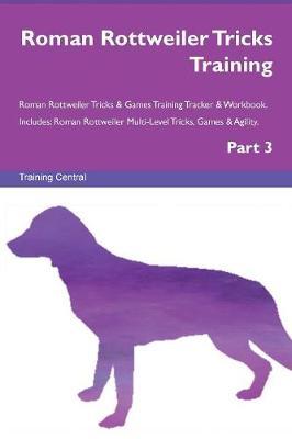 Roman Rottweiler Tricks Training Roman Rottweiler Tricks & Games Training Tracker & Workbook. Includes: Roman Rottweiler Multi-Level Tricks, Games & Agility. Part 3 (Paperback)