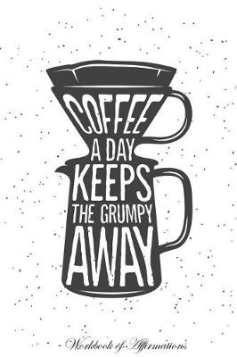 Coffee a Day Keeps The Grumpy Away Workbook of Affirmations Coffee a Day Keeps The Grumpy Away Workbook of Affirmations: Bullet Journal, Food Diary, Recipe Notebook, Planner, To Do List, Scrapbook, Academic Notepad (Paperback)