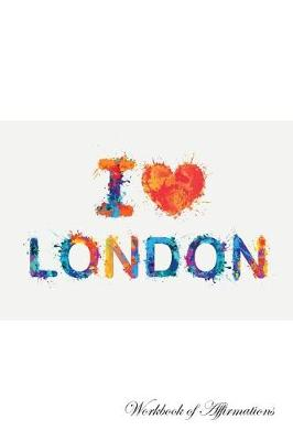 I Love London Workbook of Affirmations I Love London Workbook of Affirmations: Bullet Journal, Food Diary, Recipe Notebook, Planner, To Do List, Scrapbook, Academic Notepad (Paperback)