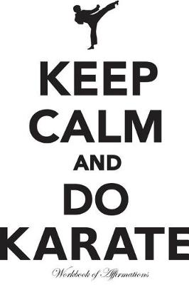 Keep Calm & Do Karate Workbook of Affirmations Keep Calm & Do Karate Workbook of Affirmations: Bullet Journal, Food Diary, Recipe Notebook, Planner, To Do List, Scrapbook, Academic Notepad (Paperback)