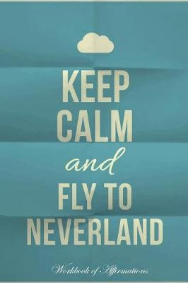 Keep Calm Fly To Neverland Workbook of Affirmations Keep Calm Fly To Neverland Workbook of Affirmations: Bullet Journal, Food Diary, Recipe Notebook, Planner, To Do List, Scrapbook, Academic Notepad (Paperback)