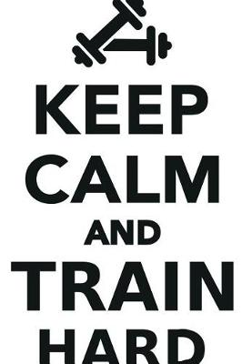 Keep Calm Train Hard Workbook of Affirmations Keep Calm Train Hard Workbook of Affirmations: Bullet Journal, Food Diary, Recipe Notebook, Planner, To Do List, Scrapbook, Academic Notepad (Paperback)