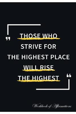 Those Who Strive For The Highest Place Will Rise The Highest Workbook of Affirmations Those Who Strive For The Highest Place Will Rise The Highest Workbook of Affirmations: Bullet Journal, Food Diary, Recipe Notebook, Planner, To Do List, Scrapbook, Academic Notepad (Paperback)