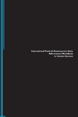 International Trade & Development Sales Affirmations Workbook for Instant Success. International Trade & Development Sales Positive & Empowering Affirmations Workbook. Includes: International Trade & Development Sales Subliminal Empowerment. (Paperback)