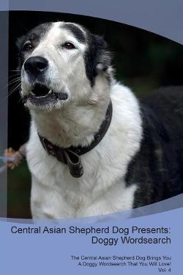 Central Asian Shepherd Dog Presents: Doggy Wordsearch The Central Asian Shepherd Dog Brings You A Doggy Wordsearch That You Will Love! Vol. 4 (Paperback)