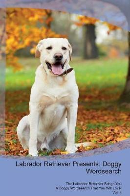 Labrador Retriever Presents: Doggy Wordsearch The Labrador Retriever Brings You A Doggy Wordsearch That You Will Love! Vol. 4 (Paperback)