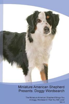 Miniature American Shepherd Presents: Doggy Wordsearch The Miniature American Shepherd Brings You A Doggy Wordsearch That You Will Love! Vol. 4 (Paperback)