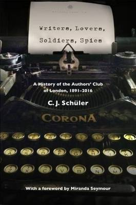 Writers, Lovers, Soldiers, Spies: A History of the Authors' Club of London, 1891-2016 (Hardback)