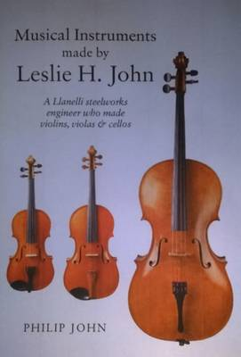 Musical Instruments Made by Leslie H. John: A Llanelli Steelworks Engineer Who Made Violins, Violas & Cellos (Paperback)