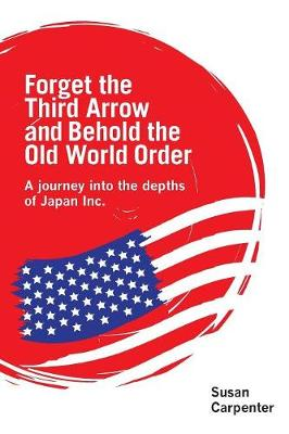Forget the Third Arrow and Behold the Old World Order: A Journey into the Depths of Japan Inc. (Paperback)