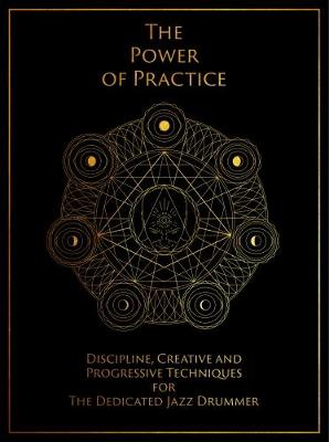 The Power of Practice: Discipline, Creative and Progressive Techniques for The Dedicated Jazz Drummer (Paperback)