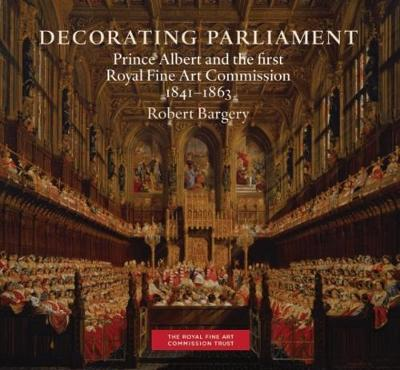 Decorating Parliament: Prince Albert and the first Royal Fine Art Commission 1841-1863 (Paperback)
