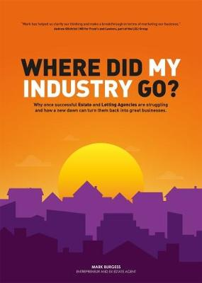 Where did my industry go?: Why once successful Estate and Letting Agencies are struggling and how a new dawn can turn them back into great businesses (Paperback)