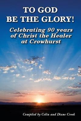 To To God Be The Glory!: Celebrating 90 years of Christ the Healer at Crowhurst (Paperback)