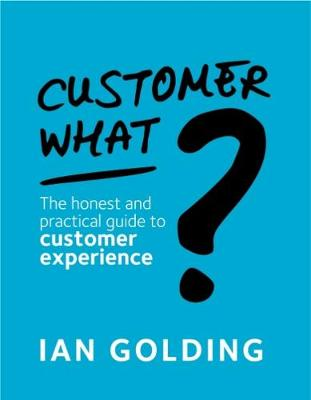 Customer What?: The honest and practical guide to customer experience (Paperback)
