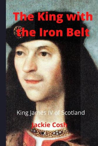 The King with the Iron Belt: The Life of King James IV of Scotland (Paperback)