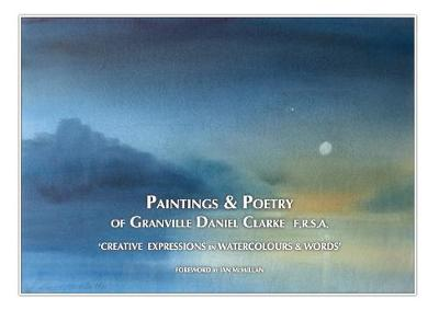 PAINTINGS AND POETRY OF GRANVILLE DANIEL CLARKE: CREATIVE EXPRESSIONS IN WATERCOLOURS AND WORDS (Hardback)