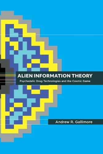 Alien Information Theory: Psychedelic Drug Technologies and the Cosmic Game (Paperback)