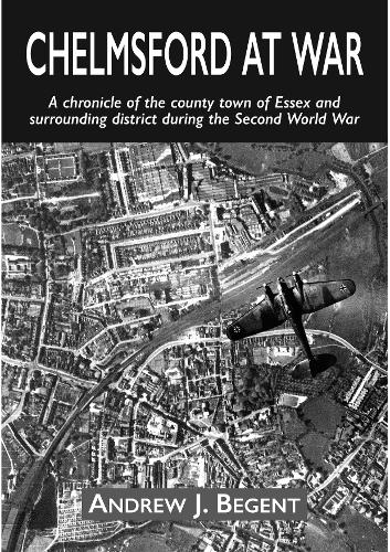 Chelmsford at War: A chronicle of the county town of Essex and surrounding district during the Second World War (Paperback)