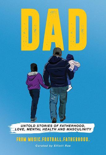DAD: Untold stories of Fatherhood, Love, Mental Health and Masculinity (Hardback)