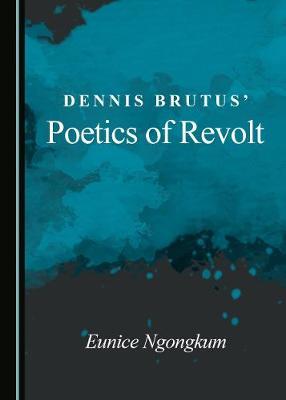 Dennis Brutus' Poetics of Revolt (Hardback)