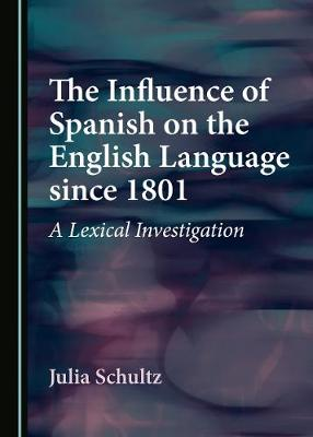 The Influence of Spanish on the English Language since 1801: A Lexical Investigation (Hardback)