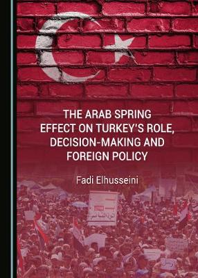 The Arab Spring Effect on Turkey's Role, Decision-making and Foreign Policy (Hardback)