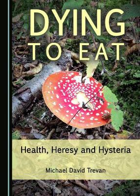 Dying to Eat: Health, Heresy and Hysteria (Hardback)