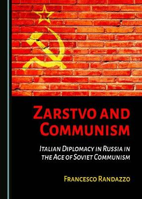 Zarstvo and Communism: Italian Diplomacy in Russia in the Age of Soviet Communism (Hardback)