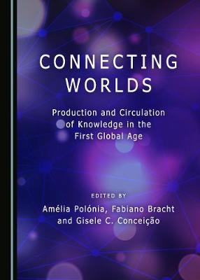 Connecting Worlds: Production and Circulation of Knowledge in the First Global Age (Hardback)