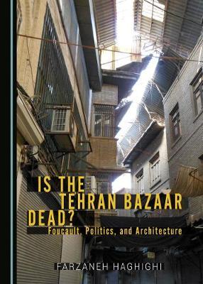 Is the Tehran Bazaar Dead? Foucault, Politics, and Architecture (Hardback)