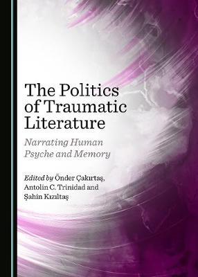 The Politics of Traumatic Literature: Narrating Human Psyche and Memory (Hardback)