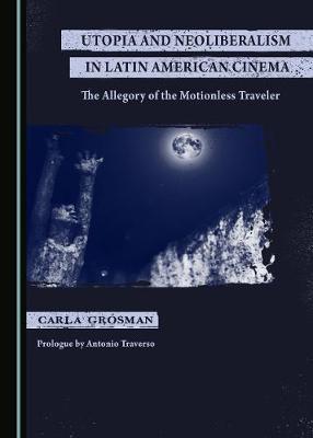 Utopia and Neoliberalism in Latin American Cinema: The Allegory of the Motionless Traveler (Hardback)