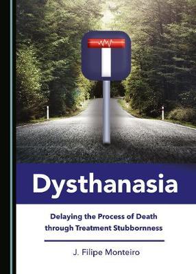 Dysthanasia: Delaying the Process of Death through Treatment Stubbornness (Hardback)