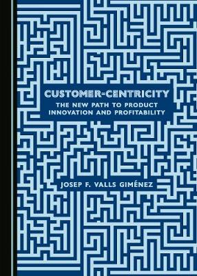Customer-Centricity: The New Path to Product Innovation and Profitability (Hardback)