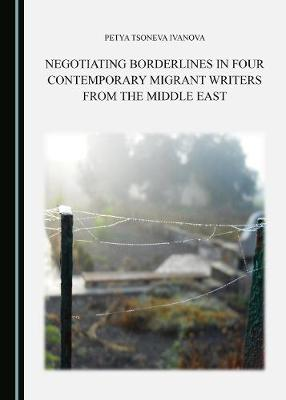 Negotiating Borderlines in Four Contemporary Migrant Writers from the Middle East (Hardback)