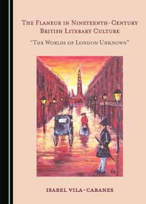 """The Flaneur in Nineteenth-Century British Literary Culture: """"The Worlds of London Unknown"""" (Hardback)"""
