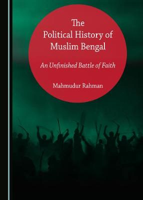 The Political History of Muslim Bengal: An Unfinished Battle of Faith (Hardback)
