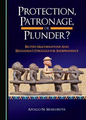 Protection, Patronage, or Plunder? British Machinations and (B)uganda's Struggle for Independence (Paperback)