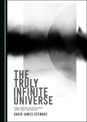 The Truly Infinite Universe: Hegel, Hawking, and the Quantum Cosmo-logic of the Absolute (Hardback)