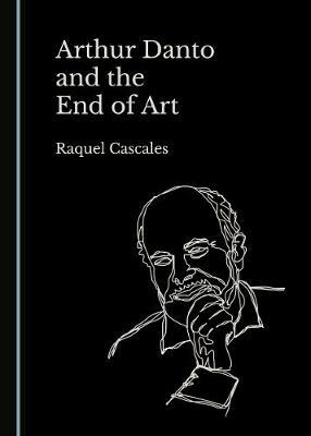 Arthur Danto and the End of Art (Hardback)