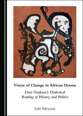 Vision of Change in African Drama: Femi Osofisan's Dialectical Reading of History and Politics (Hardback)