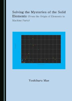 Solving the Mysteries of the Solid Elements (From the Origin of Elements to Machine Parts) (Hardback)