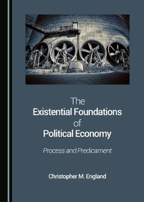 The Existential Foundations of Political Economy: Process and Predicament (Hardback)