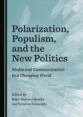 Polarization, Populism, and the New Politics: Media and Communication in a Changing World (Hardback)