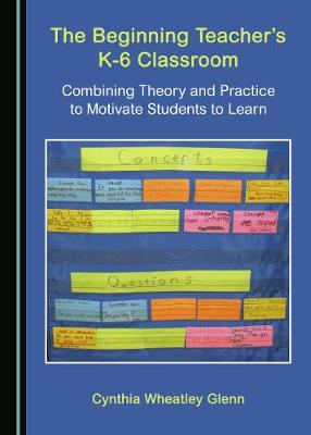 The Beginning Teacher's K-6 Classroom: Combining Theory and Practice to Motivate Students to Learn (Hardback)